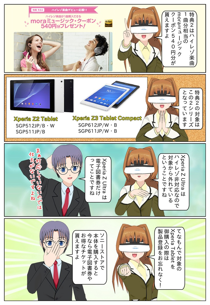 ハイレゾ対応のXperia Z3 Tablet Compact SGP612JP/W・B、SGP611JP/W・BとXperia Z2 Tablet SGP512JP/B・W、SGP511JP/B の製品登録でハイレゾ楽曲1曲分相当のmoraミュージッククーポン540円分が貰えます。